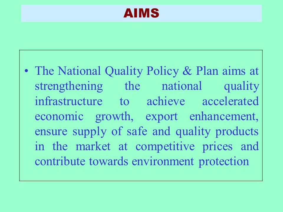 AIMS The National Quality Policy & Plan aims at strengthening the national quality infrastructure to achieve accelerated economic growth, export enhan