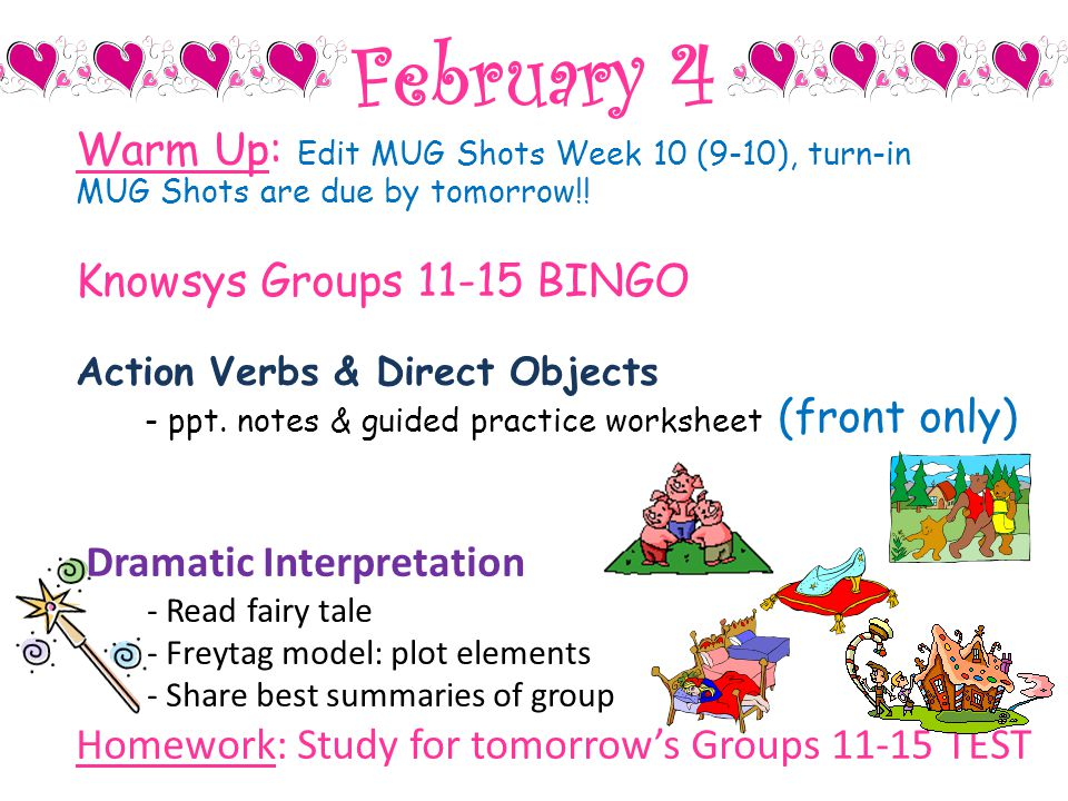 February 4 Warm Up: Edit MUG Shots Week 10 (9-10), turn-in MUG Shots are due by tomorrow!! Knowsys Groups 11-15 BINGO Action Verbs & Direct Objects -