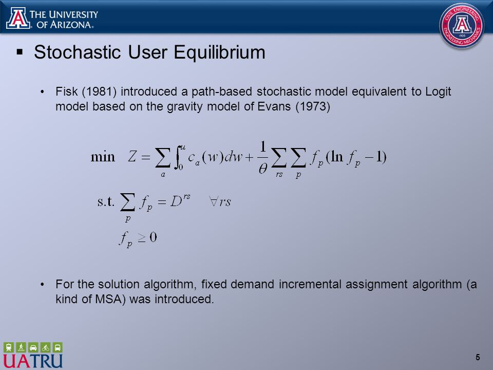  Stochastic User Equilibrium Fisk (1981) introduced a path-based stochastic model equivalent to Logit model based on the gravity model of Evans (1973) For the solution algorithm, fixed demand incremental assignment algorithm (a kind of MSA) was introduced.