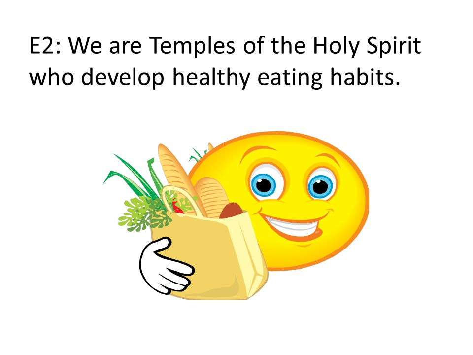 E2: We are Temples of the Holy Spirit who develop healthy eating habits.