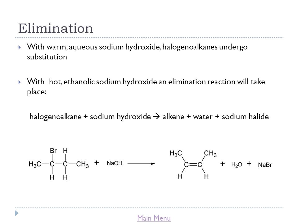 Main Menu Elimination  With warm, aqueous sodium hydroxide, halogenoalkanes undergo substitution  With hot, ethanolic sodium hydroxide an elimination reaction will take place: halogenoalkane + sodium hydroxide  alkene + water + sodium halide