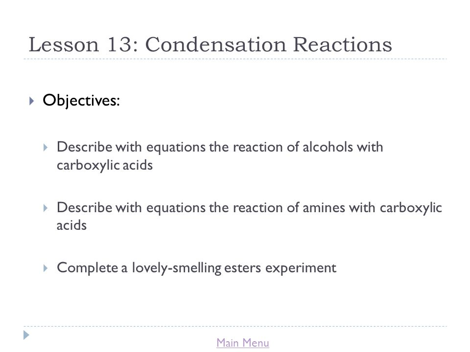 Main Menu Lesson 13: Condensation Reactions  Objectives:  Describe with equations the reaction of alcohols with carboxylic acids  Describe with equations the reaction of amines with carboxylic acids  Complete a lovely-smelling esters experiment