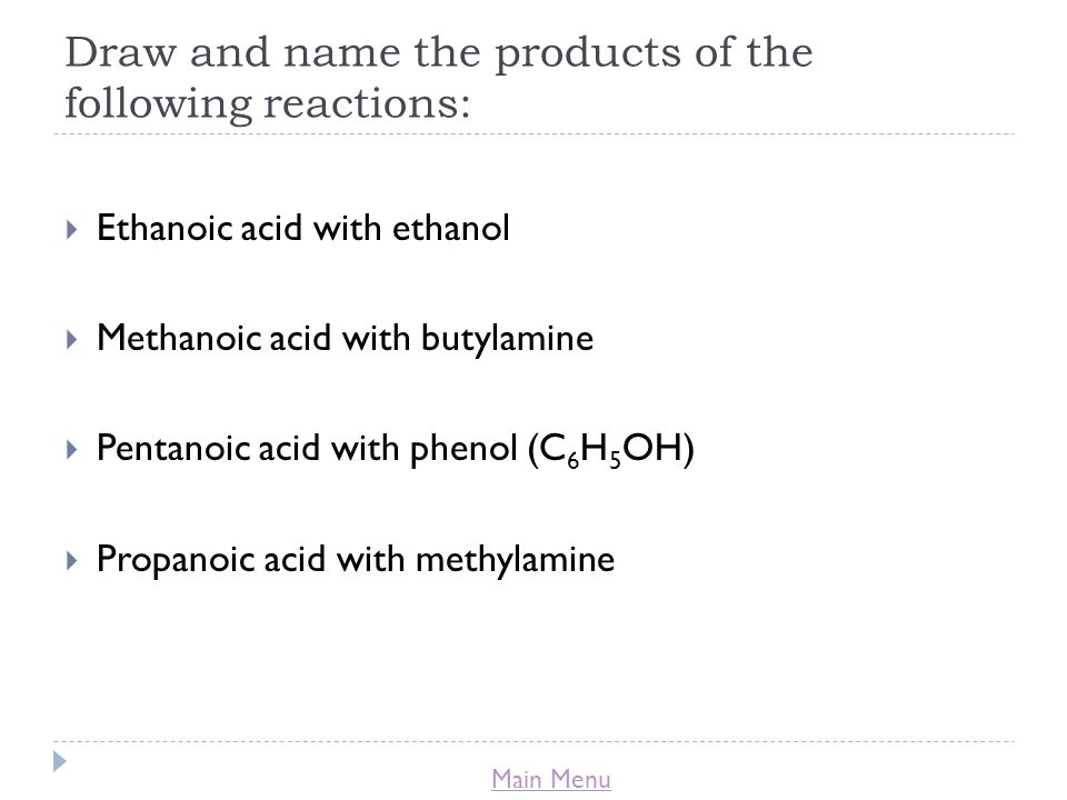Main Menu Draw and name the products of the following reactions:  Ethanoic acid with ethanol  Methanoic acid with butylamine  Pentanoic acid with phenol (C 6 H 5 OH)  Propanoic acid with methylamine