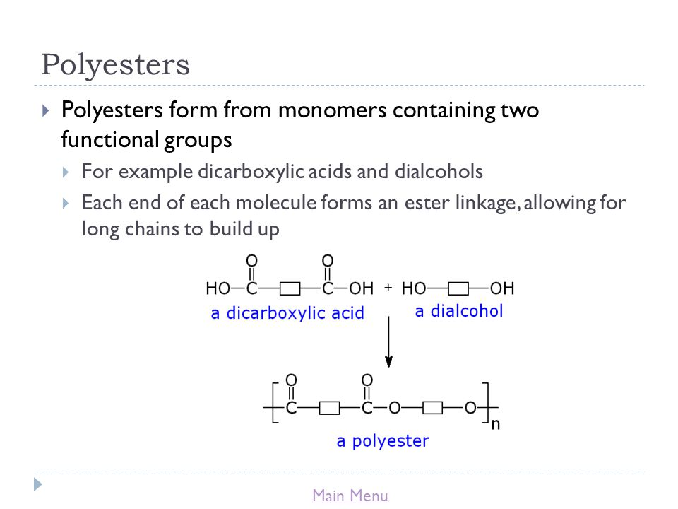Main Menu Polyesters  Polyesters form from monomers containing two functional groups  For example dicarboxylic acids and dialcohols  Each end of each molecule forms an ester linkage, allowing for long chains to build up