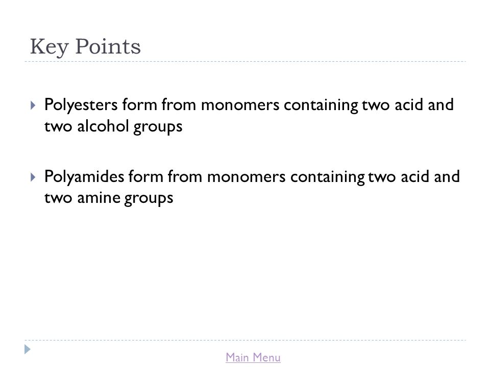 Main Menu Key Points  Polyesters form from monomers containing two acid and two alcohol groups  Polyamides form from monomers containing two acid and two amine groups