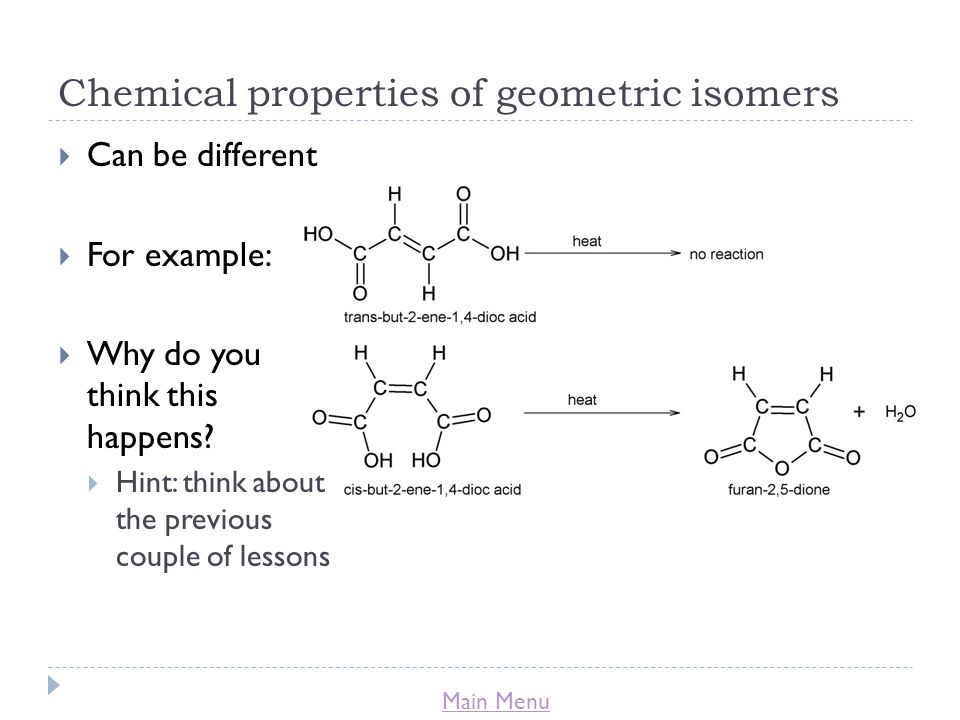 Main Menu Chemical properties of geometric isomers  Can be different  For example:  Why do you think this happens.