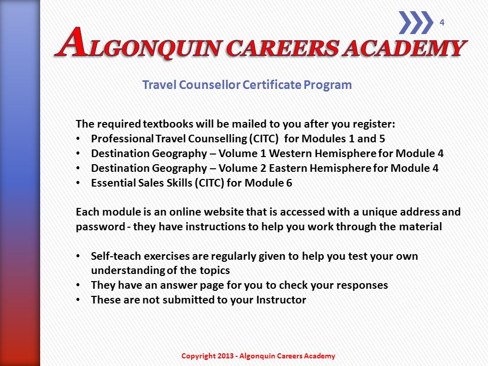Travel Counsellor Certificate Program The modules and examinations are: 1 – Travel Industry Introduction 2 – Hotel, Rail and Ground 3 – Tours and Cruises E1 – Mid-Term Examination #1 (Modules #1 to #3) 4 – Travel Geography (Western Hemisphere) 4 – Travel Geography (Eastern Hemisphere) 5 – Sales and Administration 6 – Selling Skills E2 – Mid-Term Examination #2 (Modules #4 to #6) 7 – Fares and Consolidation 8 – SABRE: Basic Theory and Practical 9 – APOLLO: Basic Theory and Practical 10 – Advanced Fares and Ticketing E3 – Mid-Term Examination #3 (Modules #7 to #10) E4 – Final Examination (Comprehensive – Modules #1 to #10) If enrolling in the full program at the beginning, the total fee is $3,700 (a savings of $1,000 from the course-by-course payment method) Copyright 2013 - Algonquin Careers Academy 3