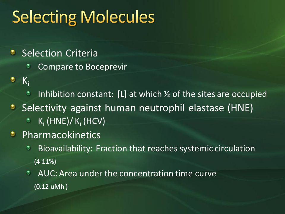 Selection Criteria Compare to Boceprevir K i Inhibition constant: [L] at which ½ of the sites are occupied Selectivity against human neutrophil elastase (HNE) K i (HNE)/ K i (HCV) Pharmacokinetics Bioavailability: Fraction that reaches systemic circulation (4-11%) AUC: Area under the concentration time curve (0.12 uMh )