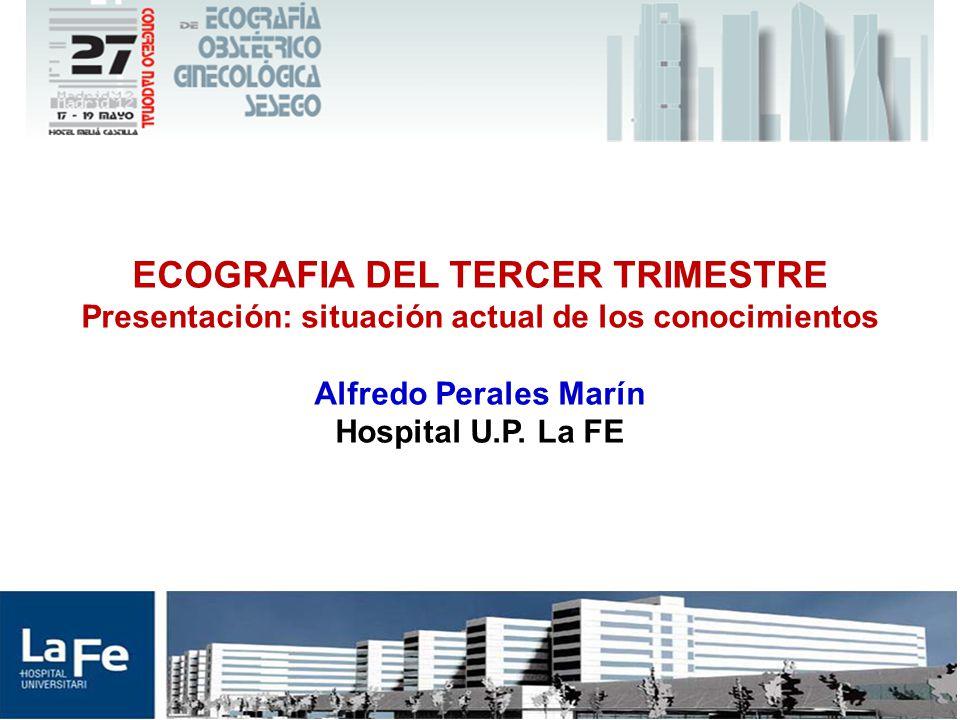 ECOGRAFIA DEL TERCER TRIMESTRE Presentación: situación actual de los conocimientos Alfredo Perales Marín Hospital U.P.