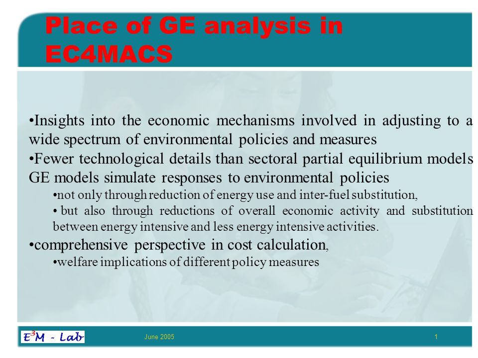 June 20051 Place of GE analysis in EC4MACS Insights into the economic mechanisms involved in adjusting to a wide spectrum of environmental policies and measures Fewer technological details than sectoral partial equilibrium models GE models simulate responses to environmental policies not only through reduction of energy use and inter-fuel substitution, but also through reductions of overall economic activity and substitution between energy intensive and less energy intensive activities.