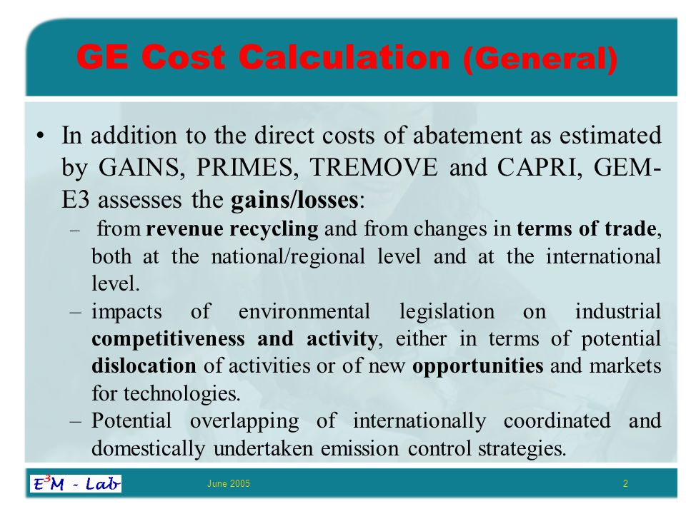 June 20052 GE Cost Calculation (General) In addition to the direct costs of abatement as estimated by GAINS, PRIMES, TREMOVE and CAPRI, GEM- E3 assesses the gains/losses: – from revenue recycling and from changes in terms of trade, both at the national/regional level and at the international level.