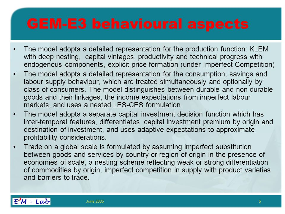 June 20055 GEM-E3 behavioural aspects The model adopts a detailed representation for the production function: KLEM with deep nesting, capital vintages, productivity and technical progress with endogenous components, explicit price formation (under Imperfect Competition) The model adopts a detailed representation for the consumption, savings and labour supply behaviour, which are treated simultaneously and optionally by class of consumers.