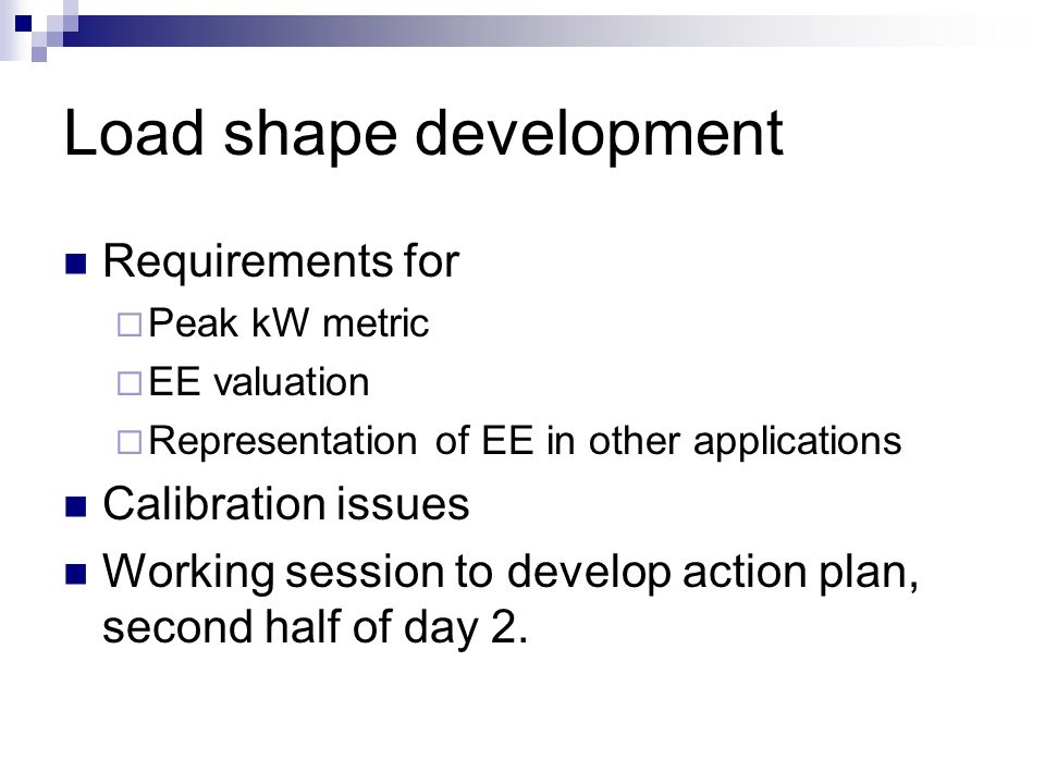 Load shape development Requirements for  Peak kW metric  EE valuation  Representation of EE in other applications Calibration issues Working session to develop action plan, second half of day 2.