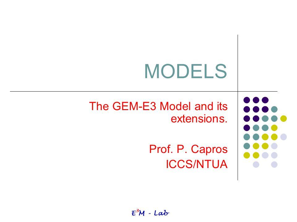 MODELS The GEM-E3 Model and its extensions. Prof. P. Capros ICCS/NTUA