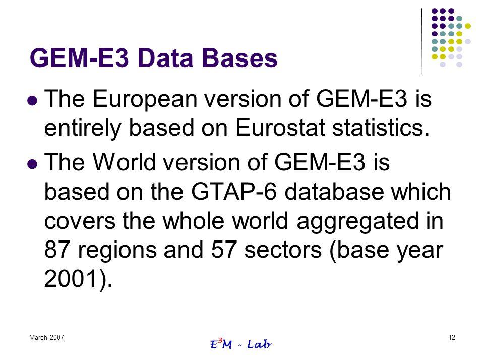 March 200712 GEM-E3 Data Bases The European version of GEM-E3 is entirely based on Eurostat statistics. The World version of GEM-E3 is based on the GT