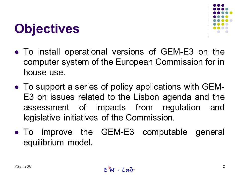 March 20072 Objectives To install operational versions of GEM-E3 on the computer system of the European Commission for in house use. To support a seri