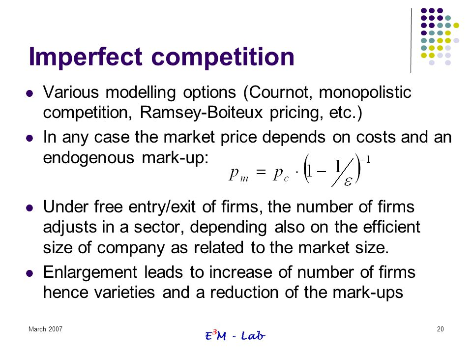 March 200720 Imperfect competition Various modelling options (Cournot, monopolistic competition, Ramsey-Boiteux pricing, etc.) In any case the market