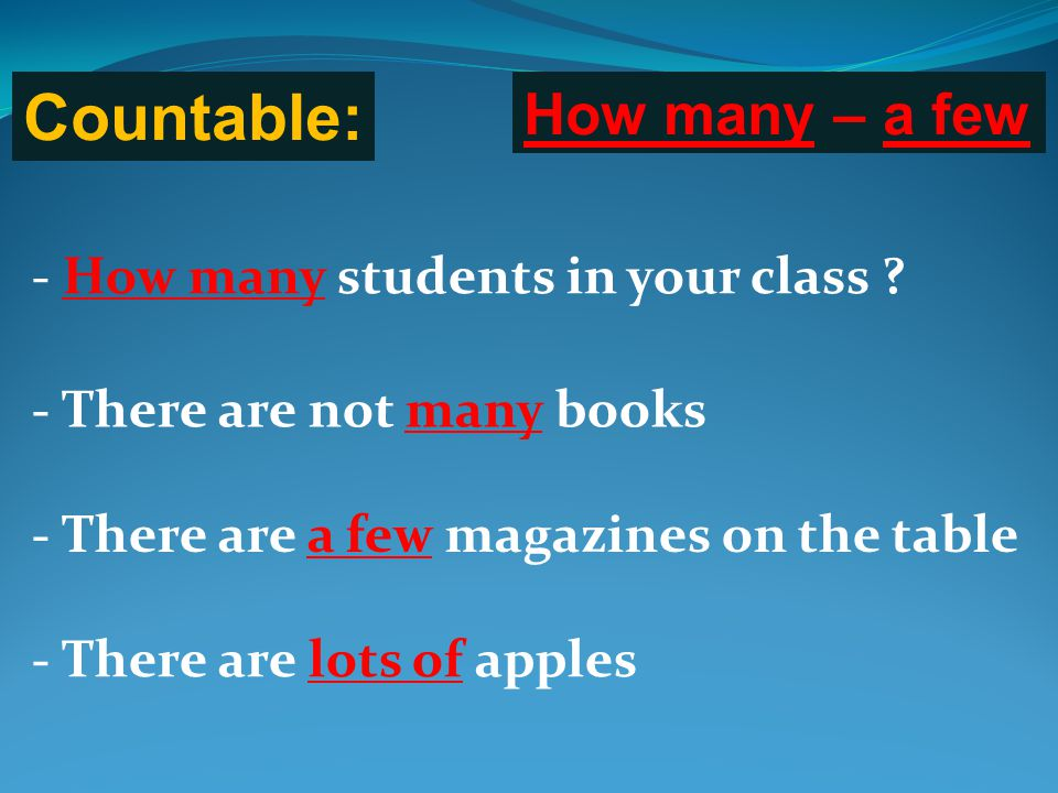 Countable: - How many students in your class ? How many – a few - There are not many books - There are a few magazines on the table - There are lots o