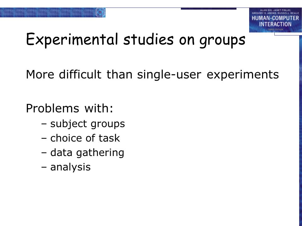 Experimental studies on groups More difficult than single-user experiments Problems with: –subject groups –choice of task –data gathering –analysis