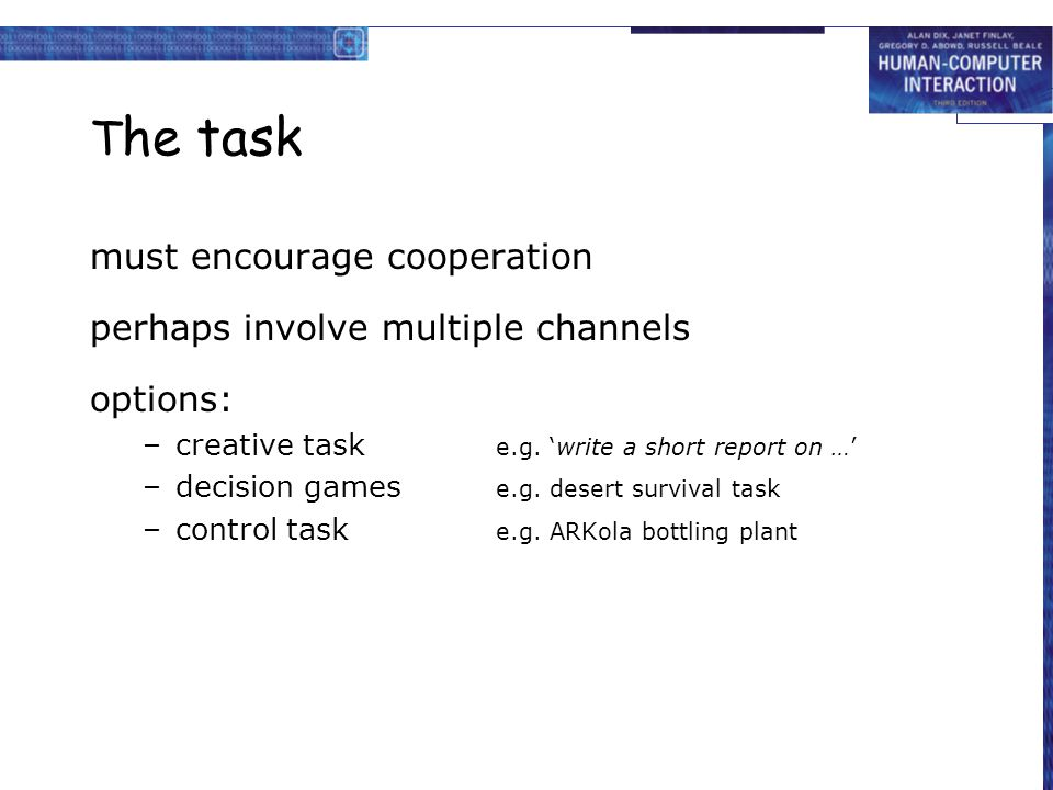T he task must encourage cooperation perhaps involve multiple channels options: –creative task e.g. 'write a short report on …' –decision games e.g. d