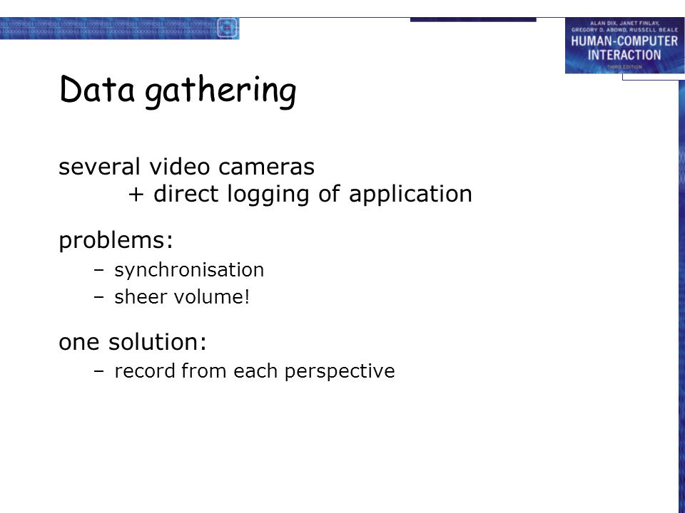 Data gathering several video cameras + direct logging of application problems: –synchronisation –sheer volume! one solution: –record from each perspec