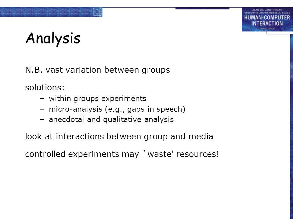 Analysis N.B. vast variation between groups solutions: –within groups experiments –micro-analysis (e.g., gaps in speech) –anecdotal and qualitative an