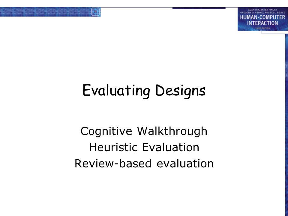 Evaluating Designs Cognitive Walkthrough Heuristic Evaluation Review-based evaluation