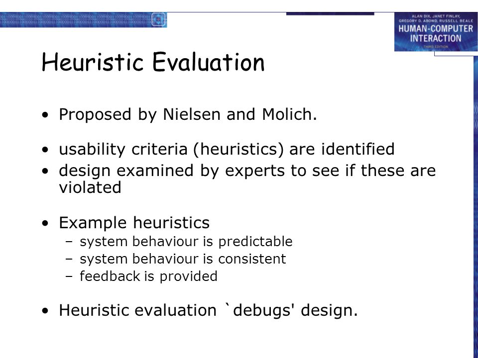 Heuristic Evaluation Proposed by Nielsen and Molich. usability criteria (heuristics) are identified design examined by experts to see if these are vio