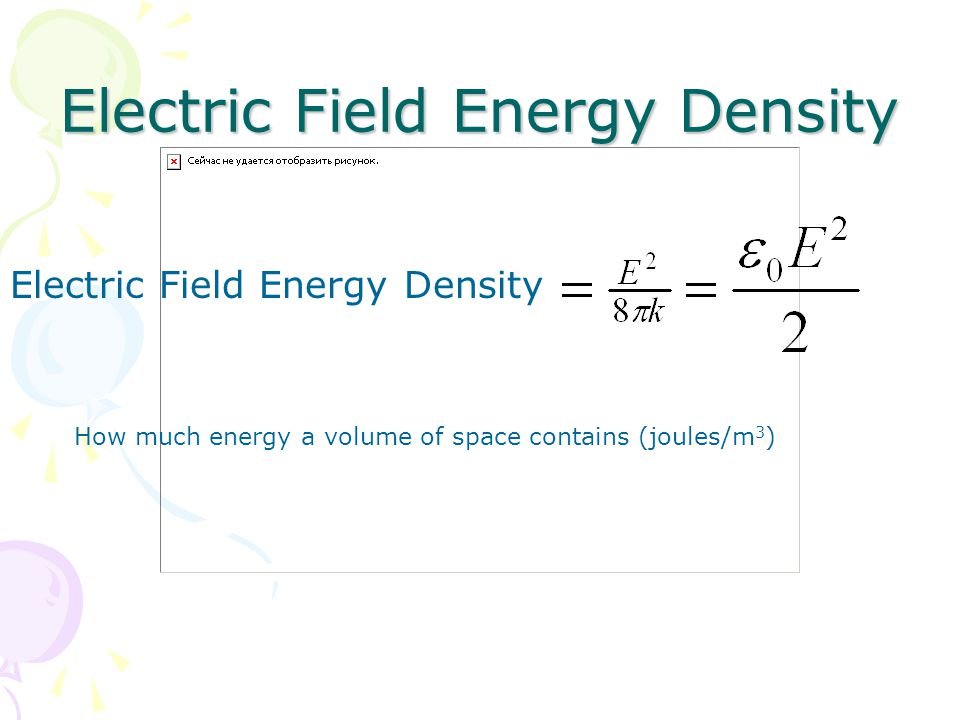 Electric Field Energy Density How much energy a volume of space contains (joules/m 3 )