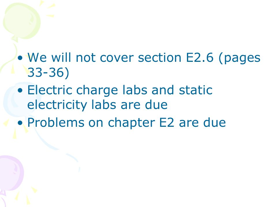 We will not cover section E2.6 (pages 33-36) Electric charge labs and static electricity labs are due Problems on chapter E2 are due