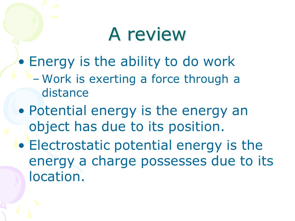 A review Energy is the ability to do work –Work is exerting a force through a distance Potential energy is the energy an object has due to its position.