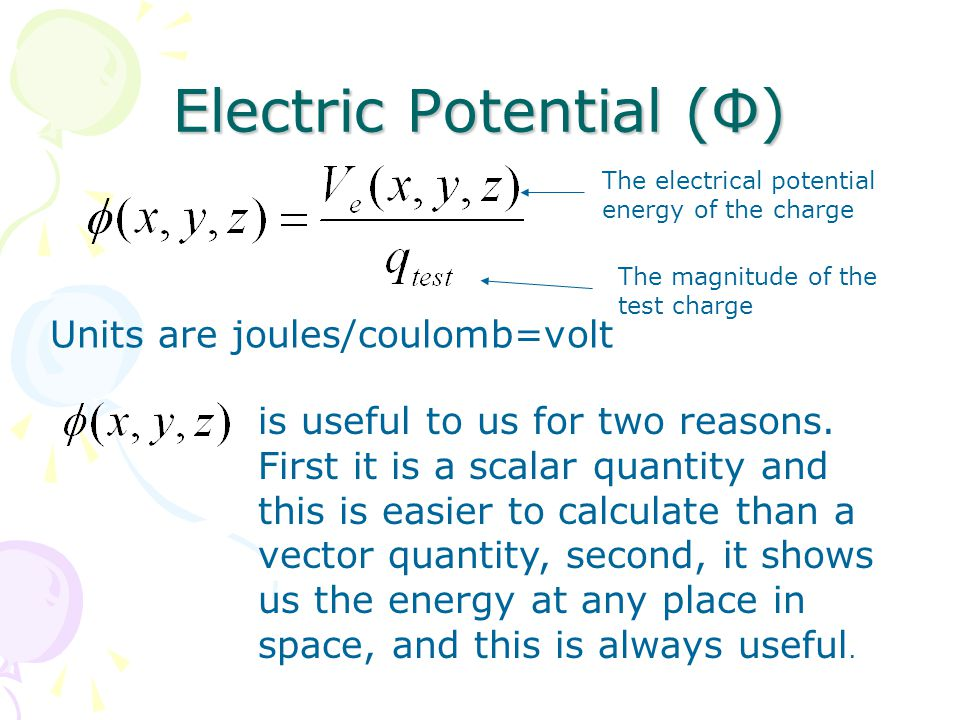 Electric Potential (Φ) Units are joules/coulomb=volt is useful to us for two reasons.