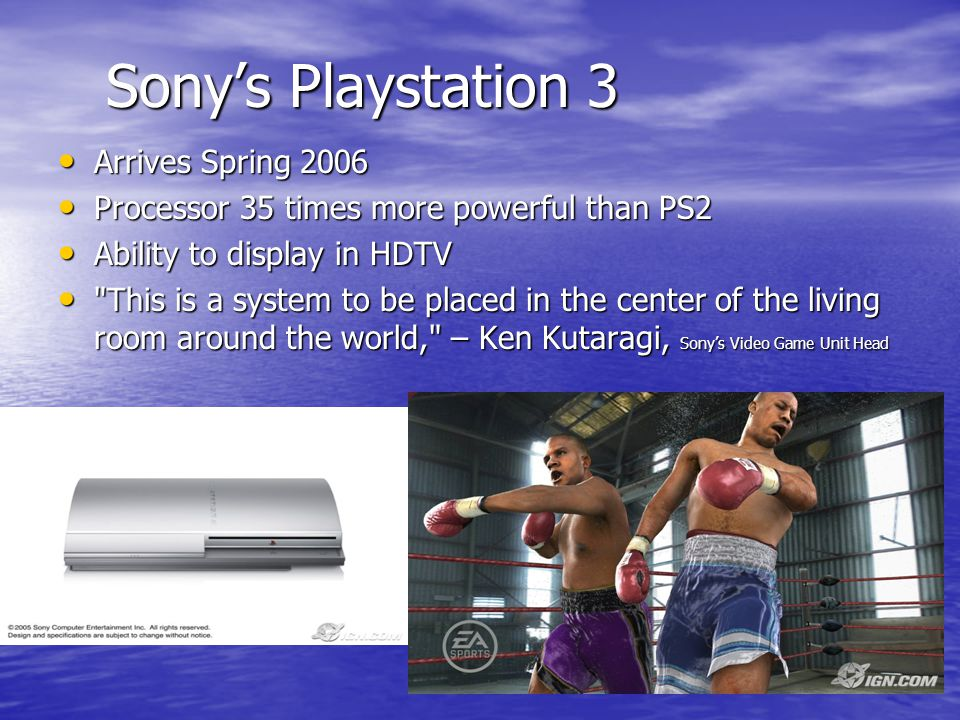 Sony's Playstation 3 Arrives Spring 2006 Arrives Spring 2006 Processor 35 times more powerful than PS2 Processor 35 times more powerful than PS2 Ability to display in HDTV Ability to display in HDTV This is a system to be placed in the center of the living room around the world, – Ken Kutaragi, Sony's Video Game Unit Head This is a system to be placed in the center of the living room around the world, – Ken Kutaragi, Sony's Video Game Unit Head