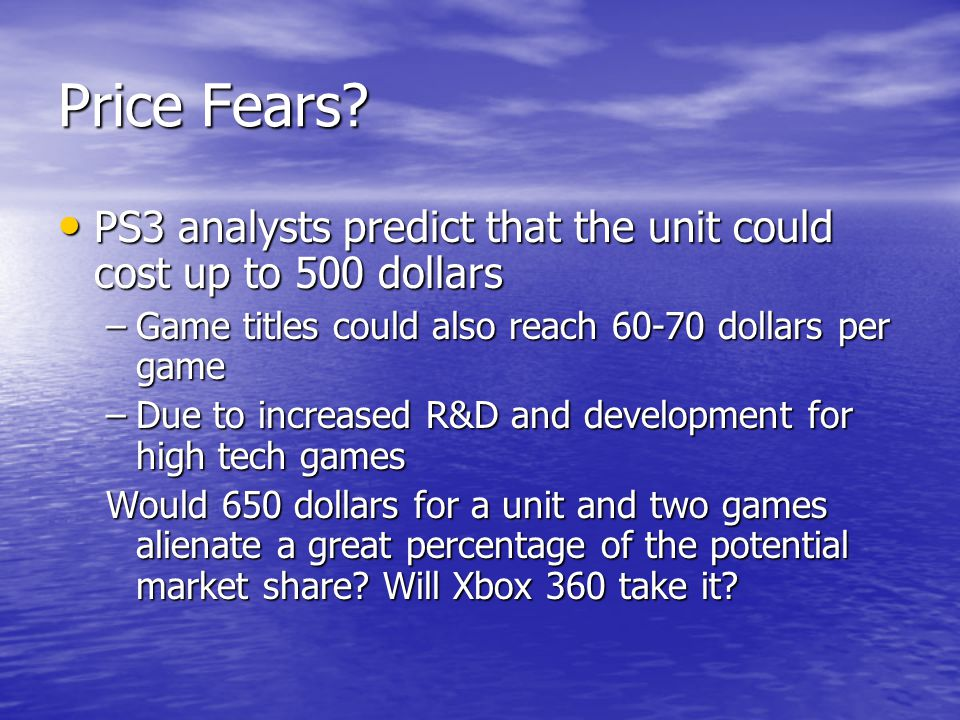 Price Fears? PS3 analysts predict that the unit could cost up to 500 dollars PS3 analysts predict that the unit could cost up to 500 dollars –Game tit