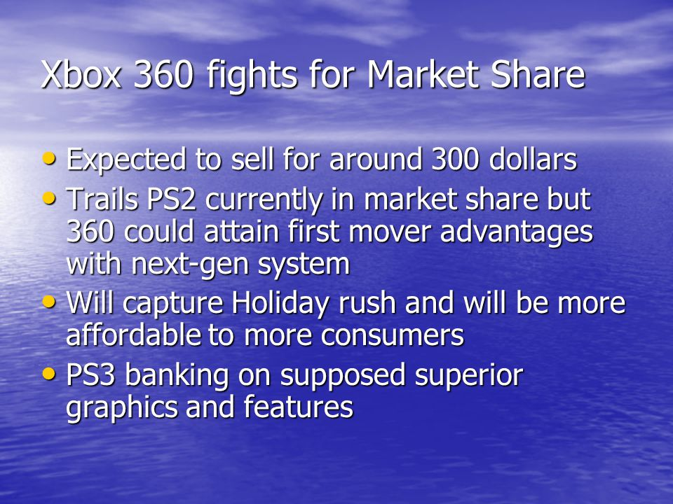 Xbox 360 fights for Market Share Expected to sell for around 300 dollars Expected to sell for around 300 dollars Trails PS2 currently in market share but 360 could attain first mover advantages with next-gen system Trails PS2 currently in market share but 360 could attain first mover advantages with next-gen system Will capture Holiday rush and will be more affordable to more consumers Will capture Holiday rush and will be more affordable to more consumers PS3 banking on supposed superior graphics and features PS3 banking on supposed superior graphics and features