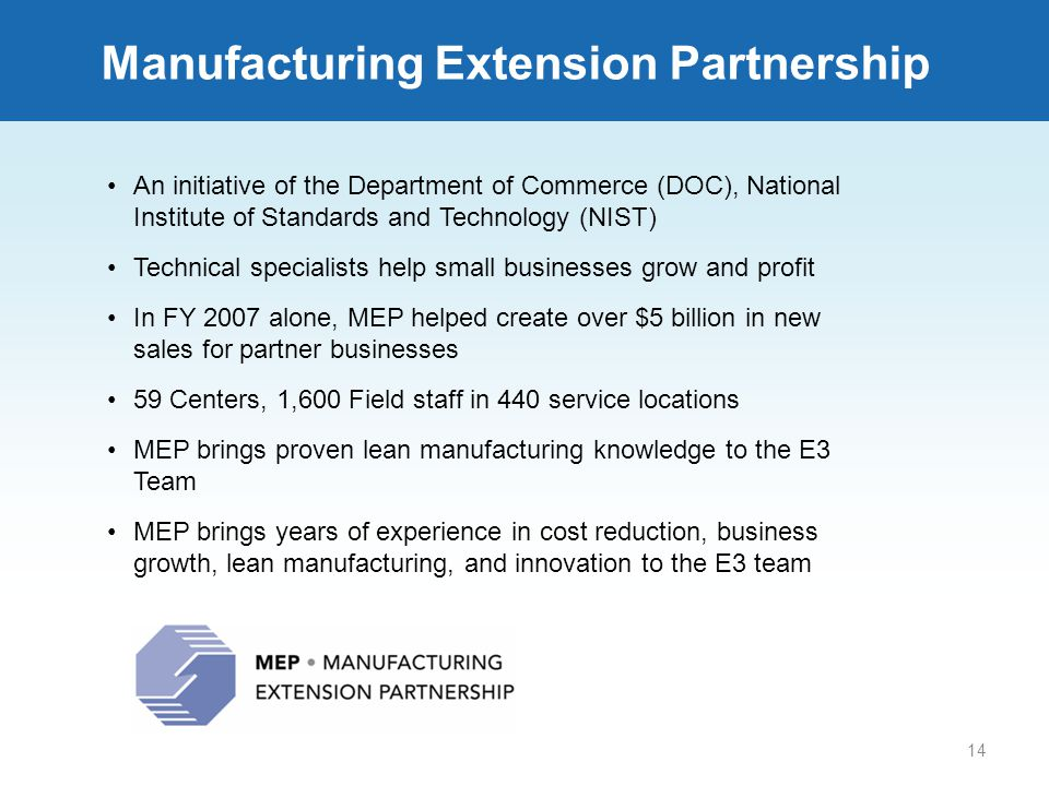 14 An initiative of the Department of Commerce (DOC), National Institute of Standards and Technology (NIST) Technical specialists help small businesses grow and profit In FY 2007 alone, MEP helped create over $5 billion in new sales for partner businesses 59 Centers, 1,600 Field staff in 440 service locations MEP brings proven lean manufacturing knowledge to the E3 Team MEP brings years of experience in cost reduction, business growth, lean manufacturing, and innovation to the E3 team Manufacturing Extension Partnership