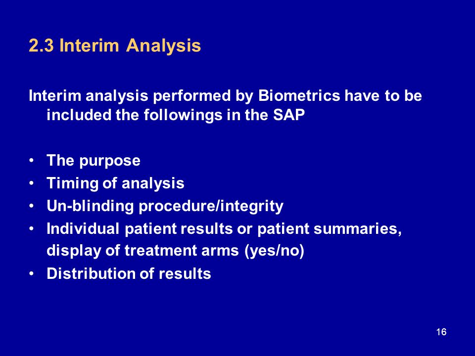 2.3 Interim Analysis Interim analysis performed by Biometrics have to be included the followings in the SAP The purpose Timing of analysis Un-blinding