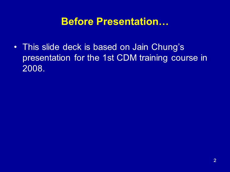 Before Presentation… This slide deck is based on Jain Chung's presentation for the 1st CDM training course in 2008. 2