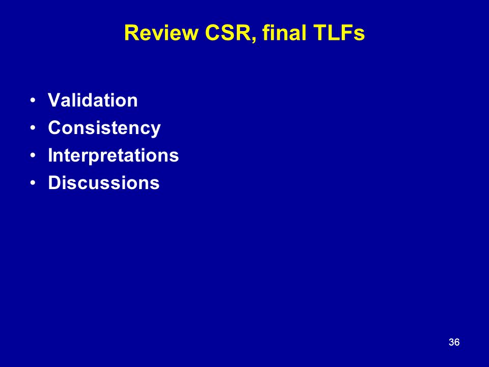 Review CSR, final TLFs Validation Consistency Interpretations Discussions 36