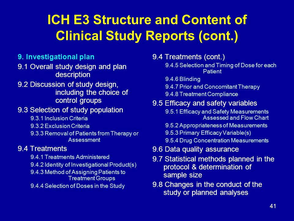 ICH E3 Structure and Content of Clinical Study Reports (cont.) 9. Investigational plan 9.1 Overall study design and plan description 9.2 Discussion of