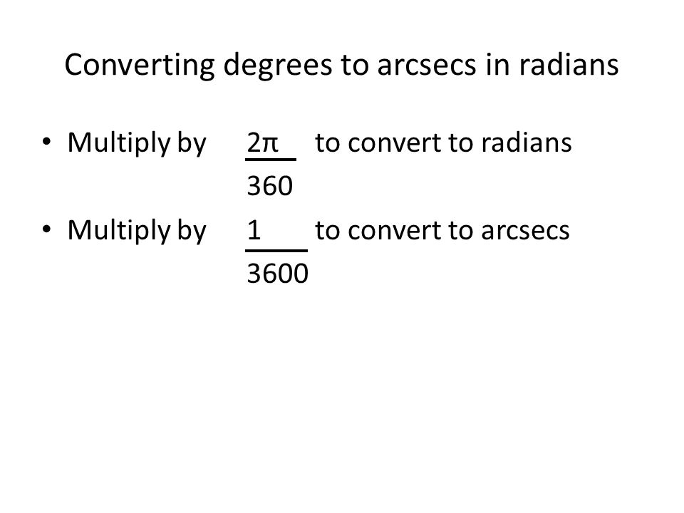 Converting degrees to arcsecs in radians Multiply by 2πto convert to radians 360 Multiply by 1to convert to arcsecs 3600