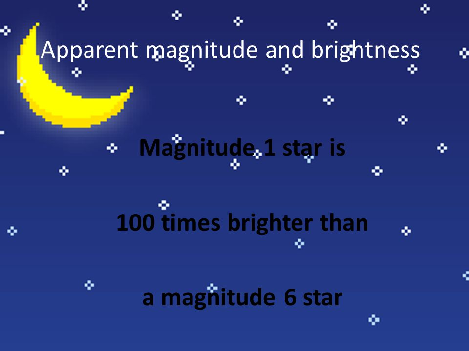 Apparent magnitude and brightness Magnitude 1 star is 100 times brighter than a magnitude 6 star