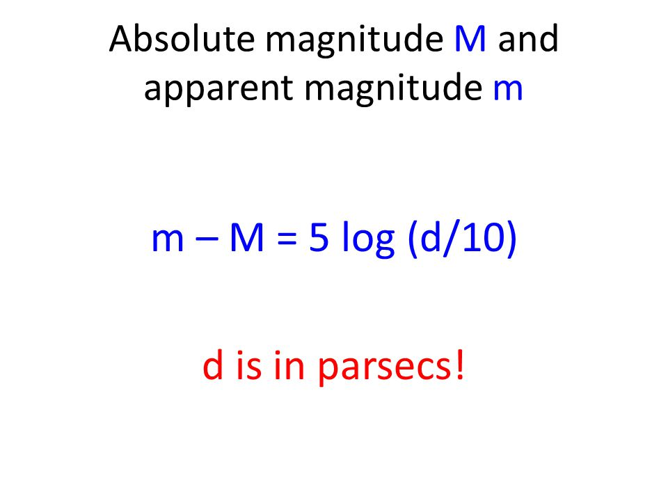 Absolute magnitude M and apparent magnitude m m – M = 5 log (d/10) d is in parsecs!