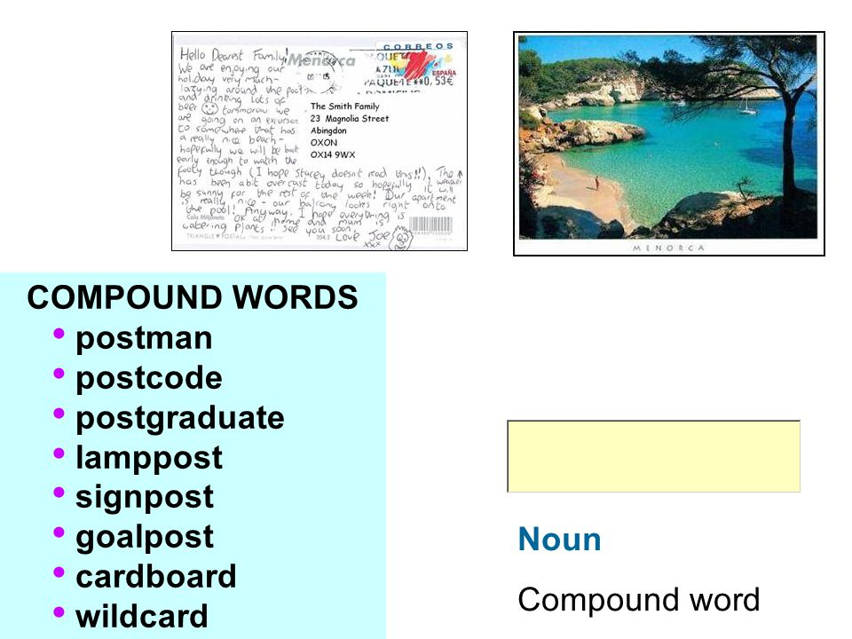 Noun Compound word COMPOUND WORDS postman postcode postgraduate lamppost signpost goalpost cardboard wildcard