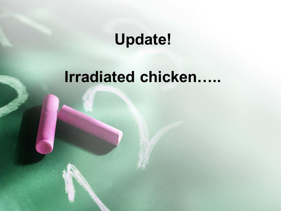 Update! Irradiated chicken…..