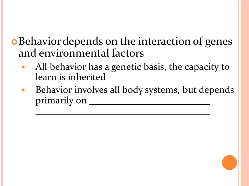 Behavior depends on the interaction of genes and environmental factors All behavior has a genetic basis, the capacity to learn is inherited Behavior involves all body systems, but depends primarily on