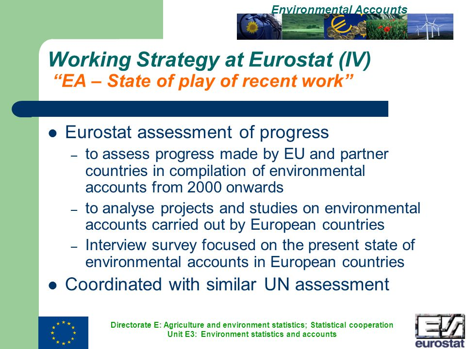 Directorate E: Agriculture and environment statistics; Statistical cooperation Unit E3: Environment statistics and accounts Environmental Accounts Working Strategy at Eurostat (IV) EA – State of play of recent work Eurostat assessment of progress – to assess progress made by EU and partner countries in compilation of environmental accounts from 2000 onwards – to analyse projects and studies on environmental accounts carried out by European countries – Interview survey focused on the present state of environmental accounts in European countries Coordinated with similar UN assessment