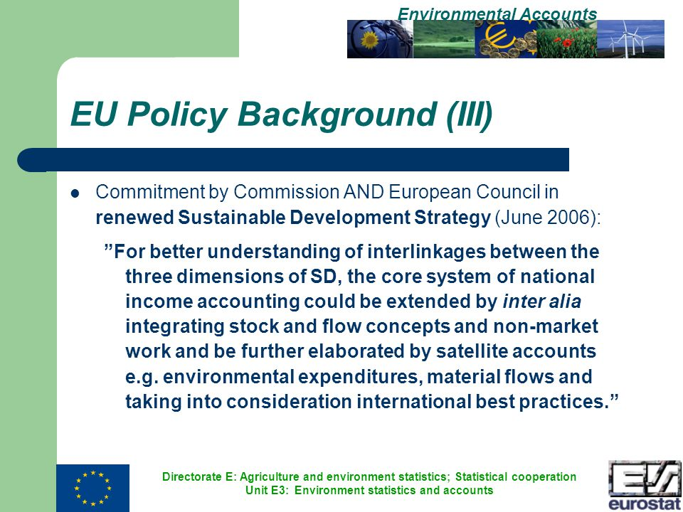 Directorate E: Agriculture and environment statistics; Statistical cooperation Unit E3: Environment statistics and accounts Environmental Accounts EU Policy Background (III) Commitment by Commission AND European Council in renewed Sustainable Development Strategy (June 2006): For better understanding of interlinkages between the three dimensions of SD, the core system of national income accounting could be extended by inter alia integrating stock and flow concepts and non-market work and be further elaborated by satellite accounts e.g.