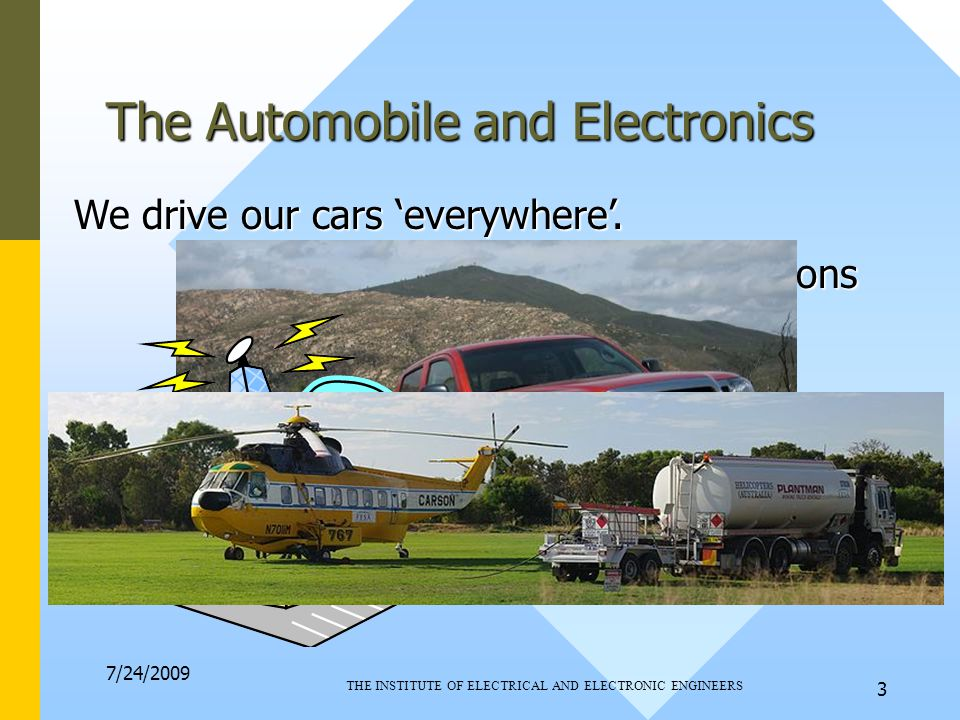 7/24/2009 THE INSTITUTE OF ELECTRICAL AND ELECTRONIC ENGINEERS 3 Broadcast TV & Radio Stations The Automobile and Electronics We drive our cars 'everywhere'.