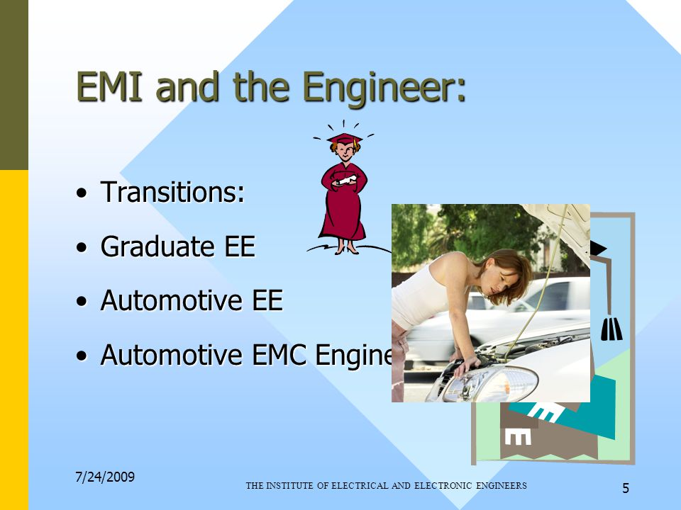 7/24/2009 THE INSTITUTE OF ELECTRICAL AND ELECTRONIC ENGINEERS 5 EMI and the Engineer: Transitions:Transitions: Graduate EEGraduate EE Automotive EEAutomotive EE Automotive EMC EngineerAutomotive EMC Engineer